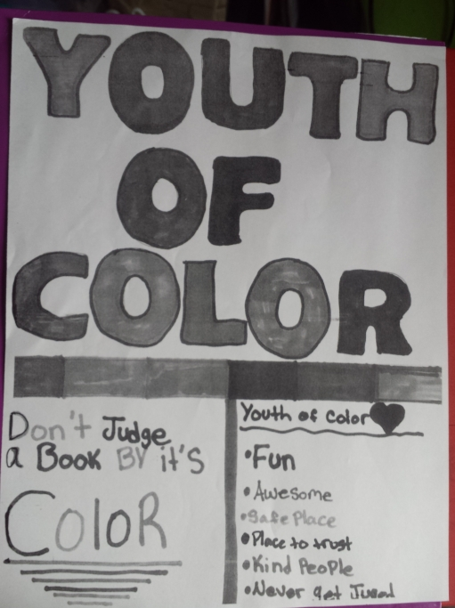 """A poster designed by youth of colour that reads in bold YOUTH OF COLOR with a thick line under it. Below that is two sections on reads """"Don't judge a book by it's color"""" and the other lists fun, awesome, safe place, place to trust, kind people, and never get judged."""