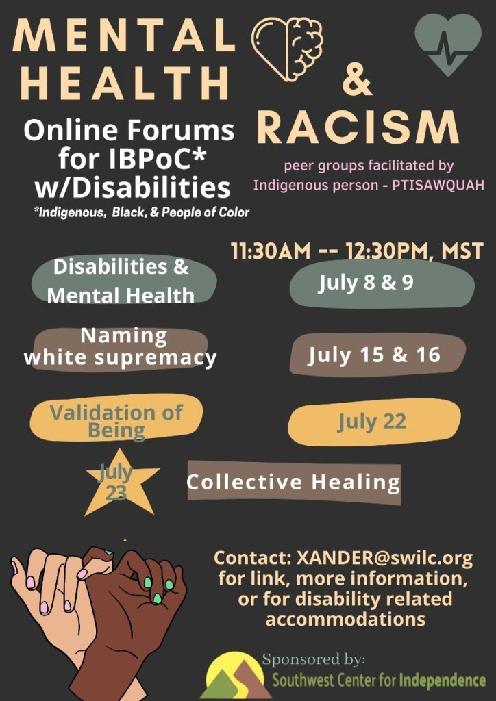 Mental health + Racism July Workshops for differently abled People Of Heritage. July 15,16, 22,23. contact Xander@swilc.org to join.